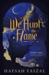 We Hunt the Flame by Hafsah Faizad